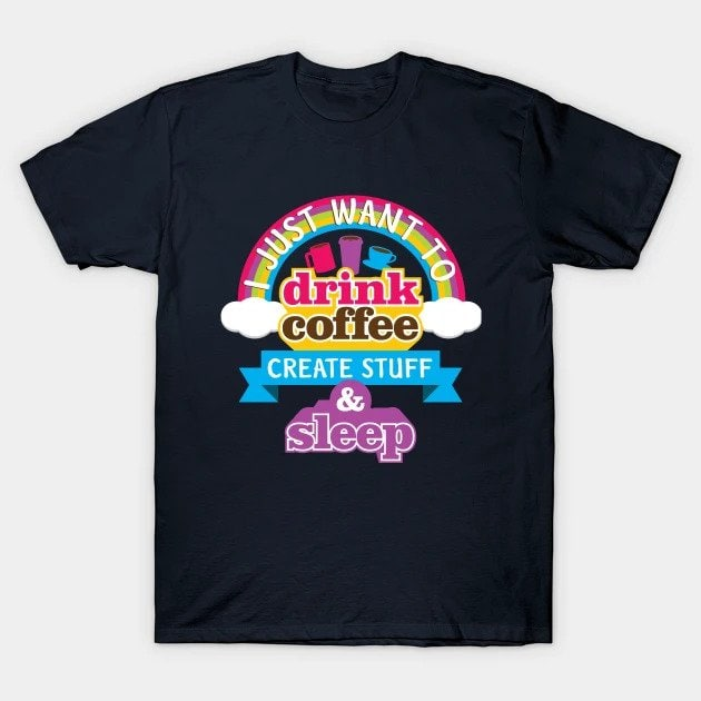 I just want to drink coffee, create stuff and sleep Shirt - Must have T-Shirts for Creatives